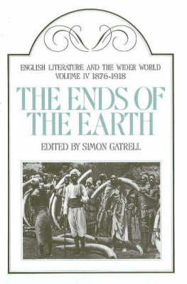 English Literature and the Wider World: 1876-1918 v. 4: Ends of the Earth (Hardback)
