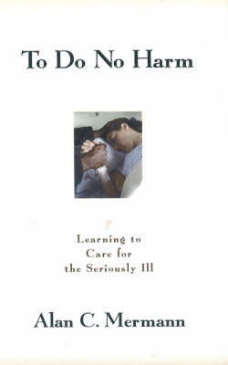 To Do No Harm: Learning to Care for the Seriously Ill (Hardback)