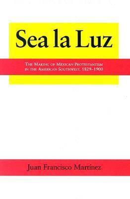 Sea La Luz: The Making of Mexican Protestantism in the American Southwest, 1829-1900 - Al Filo, Mexican American Studies (Hardback)