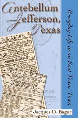 Antebellum Jefferson, Texas: Everyday Life in an East Texas Town (Hardback)