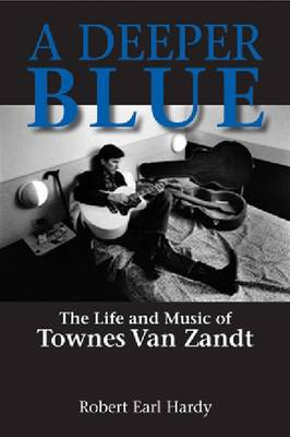 A Deeper Blue: The Life and Music of Townes Van Zandt (Paperback)