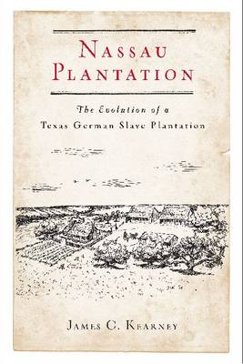 Nassau Plantation: The Evolution of a Texas German Slave Plantation (Hardback)