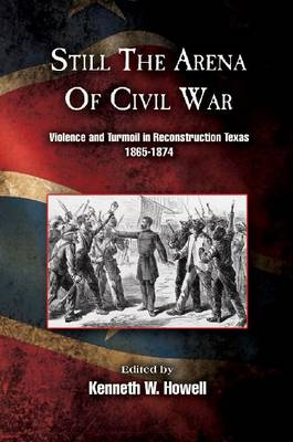 Still the Arena of Civil War: Violence and Turmoil in Reconstruction Texas, 1865-1874 (Hardback)