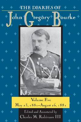 The Diaries of John Gregory Bourke, Volume 5: May 23, 1881-August 26, 1881 (Hardback)