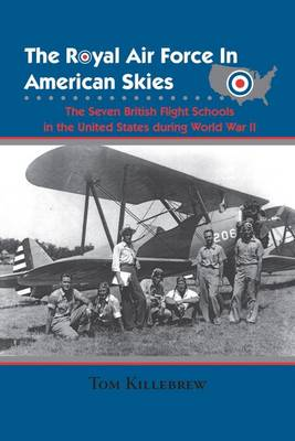 The Royal Air Force in American Skies: The Seven British Flight Schools in the United States during World War II (Hardback)