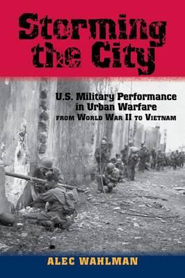 Storming the City: U.S. Military Performance in Urban Warfare from World War II to Vietnam - American Military Studies (Hardback)
