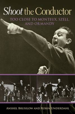 Shoot the Conductor: Too Close to Monteux, Szell, and Ormandy - Mayborn Literary Nonfiction Series (Paperback)