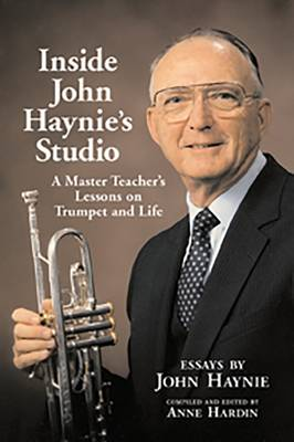 Inside John Haynie's Studio: A Master Teacher's Lessons on Trumpet and Life (Paperback)