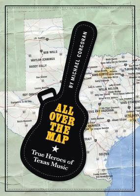 All Over the Map: True Heroes of Texas Music - North Texas Lives of Musician Series (Hardback)