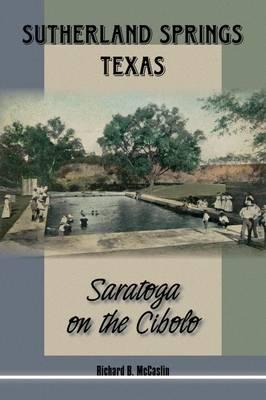 Sutherland Springs, Texas: Saratoga on the Cibolo - Texas Local Series (Hardback)