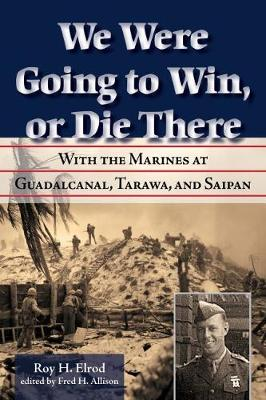 We Were Going to Win, Or Die There: With the Marines at Guadalcanal, Tarawa, and Saipan - North Texas Military Biography and Memoir Series (Hardback)