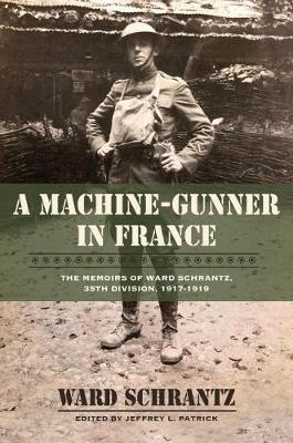 A Machine-Gunner in France: The Memoirs of Ward Schrantz, 35th Division, 1917-1919 - North Texas Military Biography and Memoir Series (Hardback)