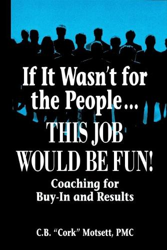 If It Wasn't For the People...This Job Would Be Fun: Coaching for Buy-In and Results (Paperback)