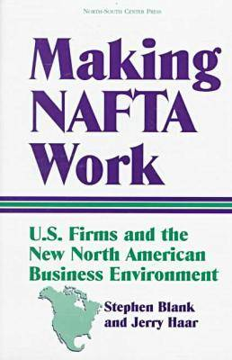 Making NAFTA Work: U.S.Firms and the New North American Business Environment (Paperback)
