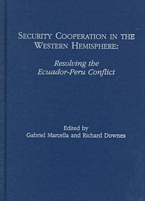 Security Cooperation in the Western Hemisphere: Resolving the Ecuador-Peru Conflict (Hardback)
