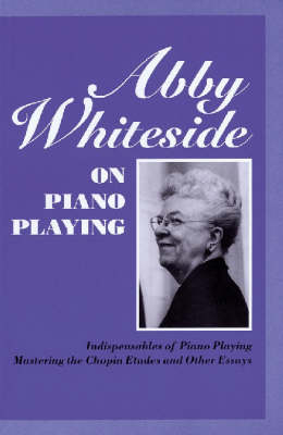Abby Whiteside on Piano Playing: Indispensables of Piano Playing & Mastering the Chopin Etudes and Other Essays (Paperback)