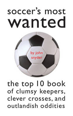 Soccer'S Most Wanted: The Top 10 Book of Clumsy Keepers, Clever Crosses, and Outlandish Oddities - Most Wanted (TM) (Paperback)