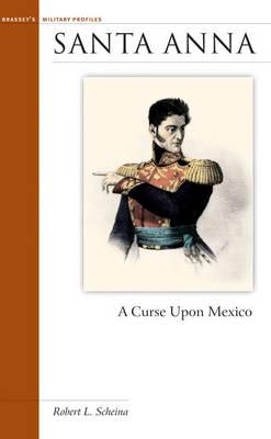 Santa Anna: A Curse Upon Mexico - Military Profiles (Hardback)