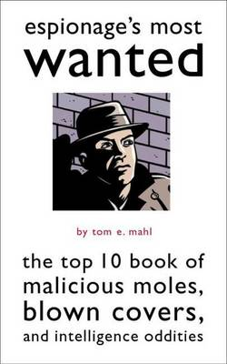 Espionage'S Most Wanted (TM): The Top 10 Book of Malicious Moles, Blown Covers, and Intelligence Oddities - Most Wanted (TM) (Paperback)