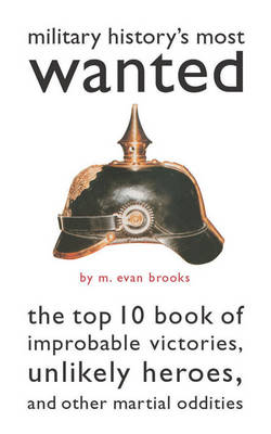 Military History's Most Wanted (TM): The Top 10 Book of Improbable Victories, Unlikely Heroes, and Other Martial Oddities - Most Wanted (TM) (Paperback)