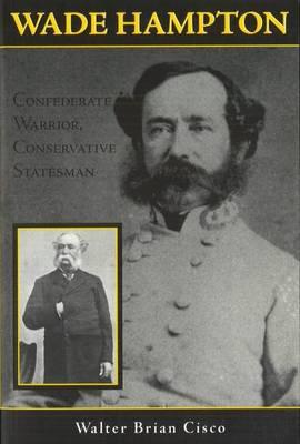 Wade Hampton: Confederate Warrior, Conservative Statesman (Hardback)