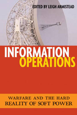 Information Operations: Warfare and the Hard Reality of Soft Power - Issues in Twenty-First Century Warfare (Hardback)