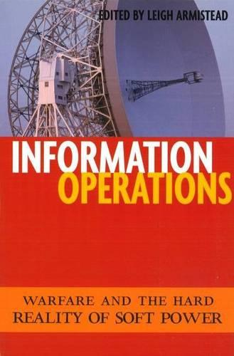 Information Operations: Warfare and the Hard Reality of Soft Power - Issues in Twenty-First Century Warfare (Paperback)