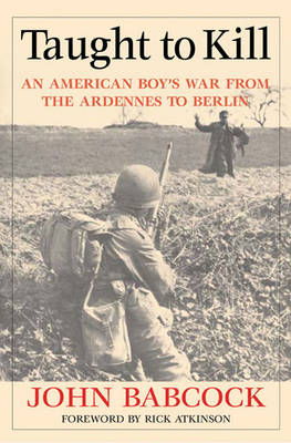 Taught to Kill: An American Boy's War from the Ardennes to Berlin (Hardback)