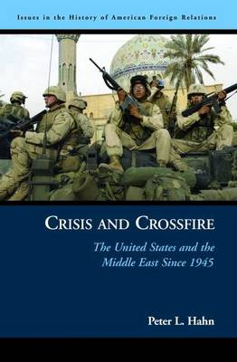 Crisis and Crossfire: the United States and the Middle East Since 1945 - Issues in the History of American Foreign Relations (Hardback)