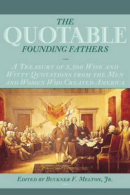 The Quotable Founding Fathers: A Treasury of 2,500 Wise and Witty Quotations from the Men and Women Who Created America (Paperback)