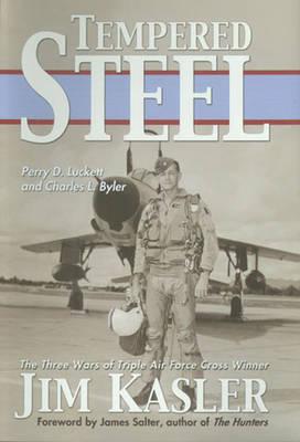 Tempered Steel: The Three Wars of Triple Air Force Cross Winner Jim Kasler (Hardback)