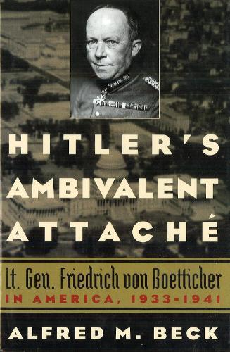 Hitler'S Ambivalent Attache: Lt. Gen. Friedrich Von Boetticher in America, 1933-1941 (Paperback)