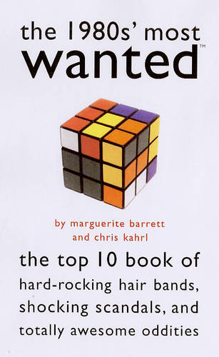 The 1980s Most Wanted: The Top Ten Book of Hard-Rocking Hair Bands, Shocking Scandals and Other Oddities - Most Wanted Series (Paperback)