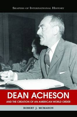 Dean Acheson and the Creation of an American World Order - Shapers of International History (Paperback)