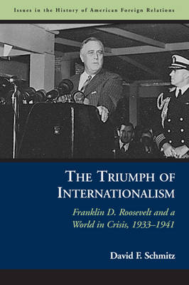 The Triumph of Internationalism: Franklin D. Roosevelt and a World in Crisis, 1933-1941 - Issues in the History of American Foreign Relations (Hardback)