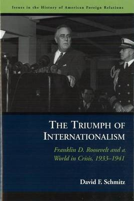 The Triumph of Internationalism: Franklin D. Roosevelt and a World in Crisis, 1933-1941 - Issues in the History of American Foreign Relations (Paperback)