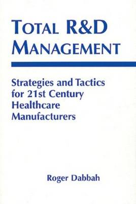 Total R & D Management: Strategies and Tactics for 21st Century Healthcare Manufacturers (Hardback)