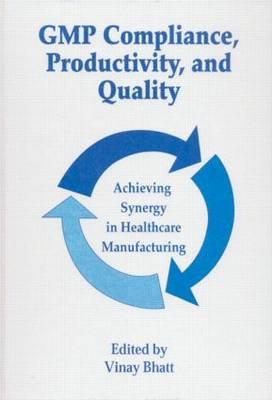 GMP Compliance, Productivity, and Quality: Achieving Synergy in Healthcare Manufacturing (Hardback)