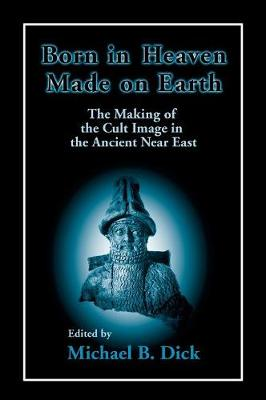 Born in Heaven, Made on Earth: The Making of the Cult Image in the Ancient Near East (Hardback)