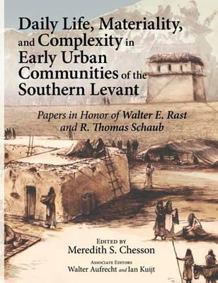 Daily Life, Materiality, and Complexity in Early Urban Communities of the Southern Levant: Papers in Honor of Walter E. Rast and R. Thomas Schaub (Hardback)