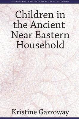Children in the Ancient Near Eastern Household - Explorations in Ancient Near Eastern Civilizations 3 (Hardback)