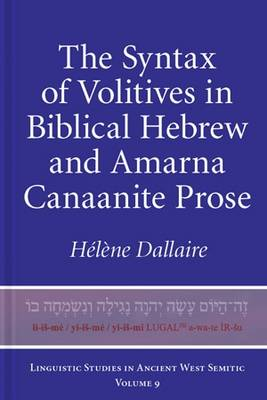 The Syntax of Volitives in Biblical Hebrew and Amarna Canaanite Prose - Linguistic Studies in Ancient West Semitic 9 (Hardback)