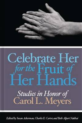 Celebrate Her for the Fruit of Her Hands: Essays in Honor of Carol L. Meyers (Hardback)
