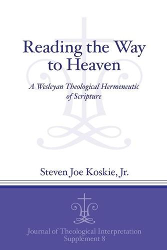 Reading the Way to Heaven: A Wesleyan Theological Hermeneutic of Scripture - Journal of Theological Interpretation Supplements (Paperback)