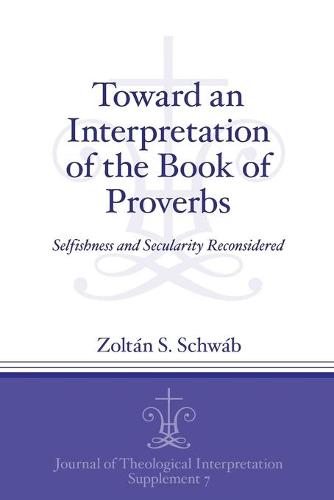 Toward an Interpretation of the Book of Proverbs: Selfishness and Secularity Reconsidered - Journal of Theological Interpretation Supplements (Paperback)