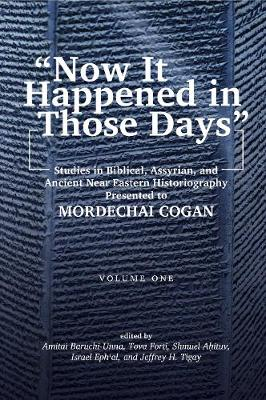 """""""Now It Happened in Those Days"""": Studies in Biblical, Assyrian, and Other Ancient Near Eastern Historiography Presented to Mordechai Cogan on His 75th Birthday (Paperback)"""