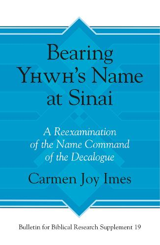 Bearing Yhwh's Name at Sinai: A Reexamination of the Name Command of the Decalogue - Bulletin for Biblical Research Supplement 19 (Hardback)
