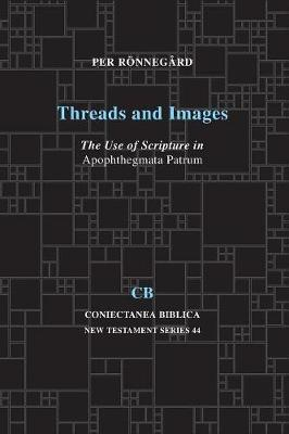 Threads and Images: The Use of Scripture in Apophthegmata Patrum - Coniectanea Biblica New Testament Series 44 (Paperback)