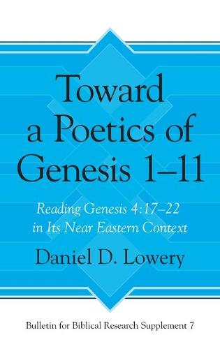 Toward a Poetics of Genesis 1-11: Reading Genesis 4:17-22 in Its Near Eastern Context - Bulletin for Biblical Research Supplement (Hardback)