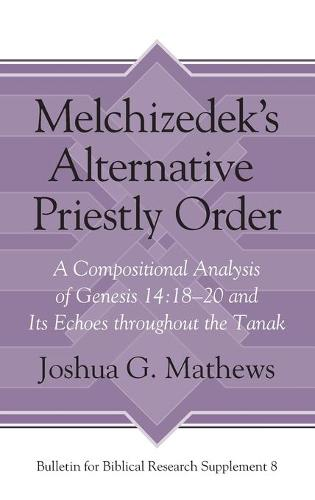 Melchizedek's Alternative Priestly Order: A Compositional Analysis of Genesis 14:18-20 and Its Echoes Throughout the Tanak - Bulletin for Biblical Research Supplement (Hardback)